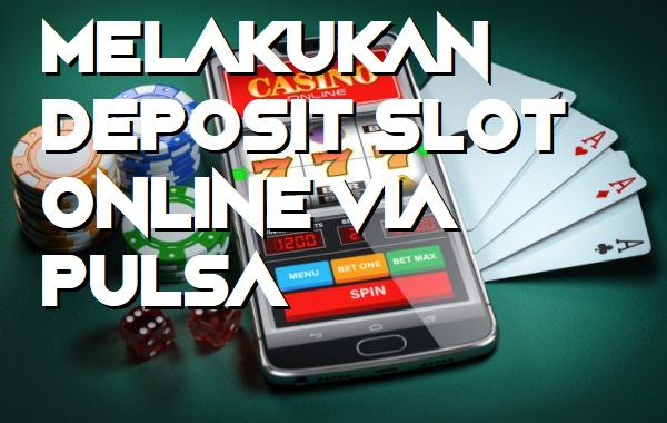 Melakukan Deposit Slot Online Via Pulsa